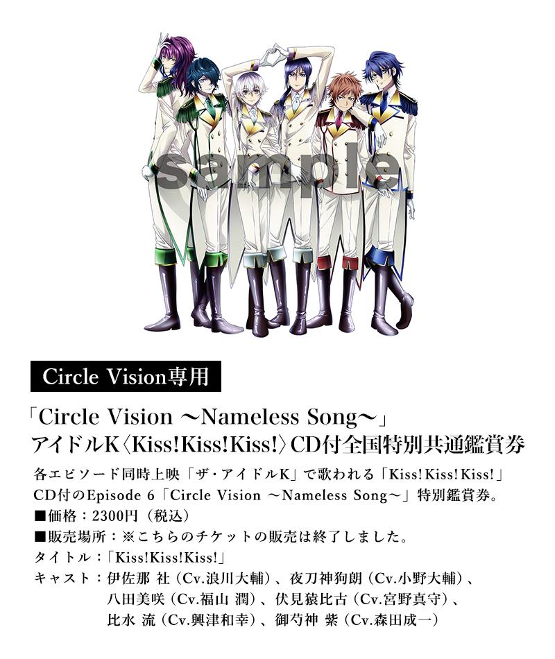 [Circle Vision専用]「Circle Vision ~Nameless Song~」アイドルK〈Kiss!Kiss!Kiss!〉CD付特別鑑賞券/価格:2300円(税込)/販売箇所:※こちらのチケットの販売は終了しました。